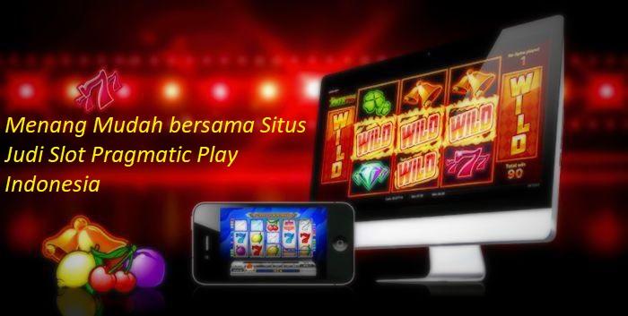 Menang Mudah bersama Situs Judi Slot Pragmatic Play Indonesia
